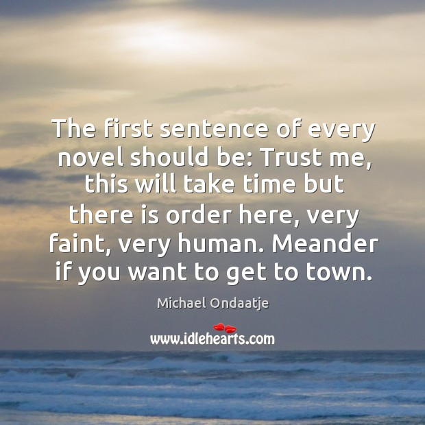 The first sentence of every novel should be: trust me, this will take time but there is order here Image