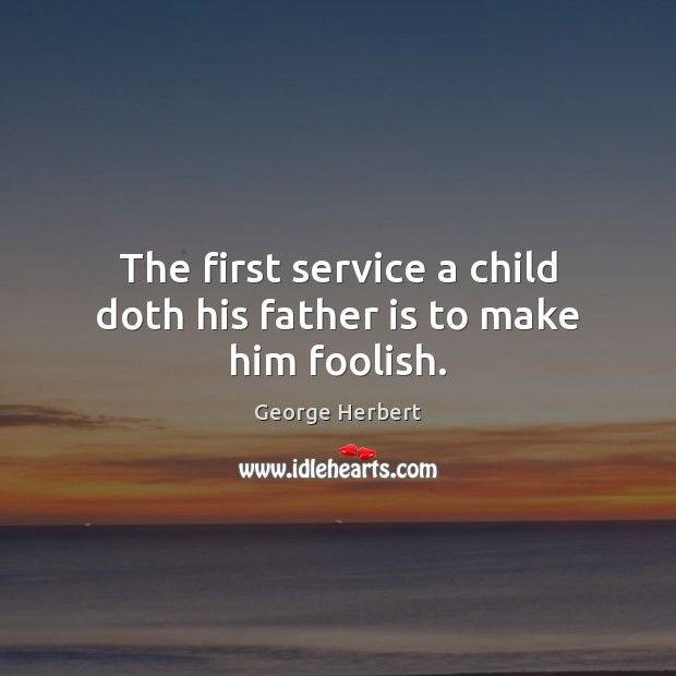 The first service a child doth his father is to make him foolish. Image