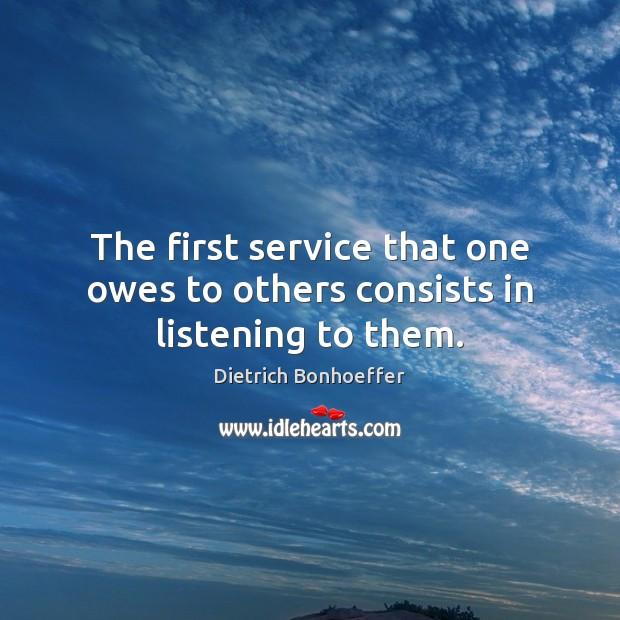 The first service that one owes to others consists in listening to them. Image