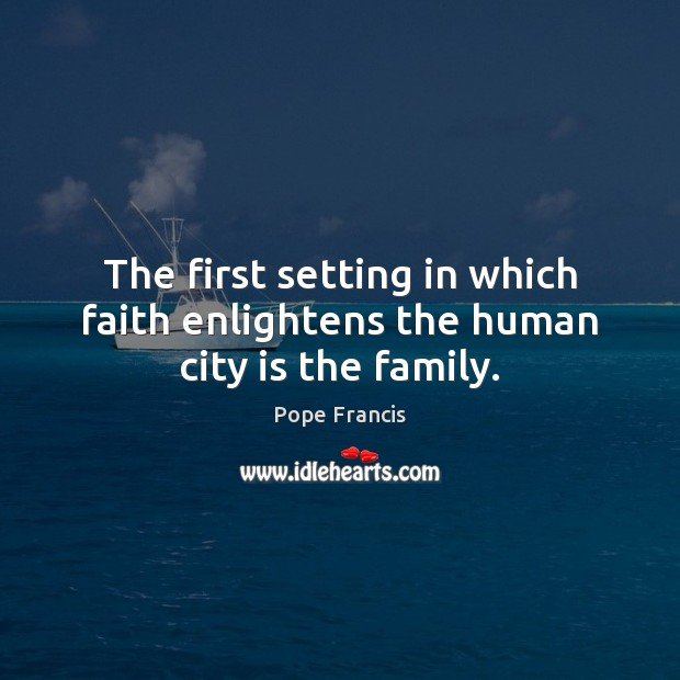 The first setting in which faith enlightens the human city is the family. Image
