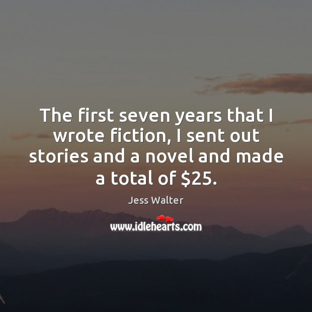 The first seven years that I wrote fiction, I sent out stories Jess Walter Picture Quote