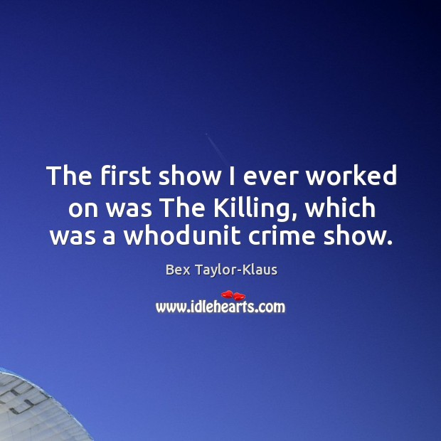 Image, The first show I ever worked on was The Killing, which was a whodunit crime show.