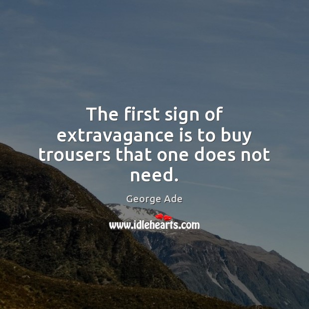 The first sign of extravagance is to buy trousers that one does not need. George Ade Picture Quote