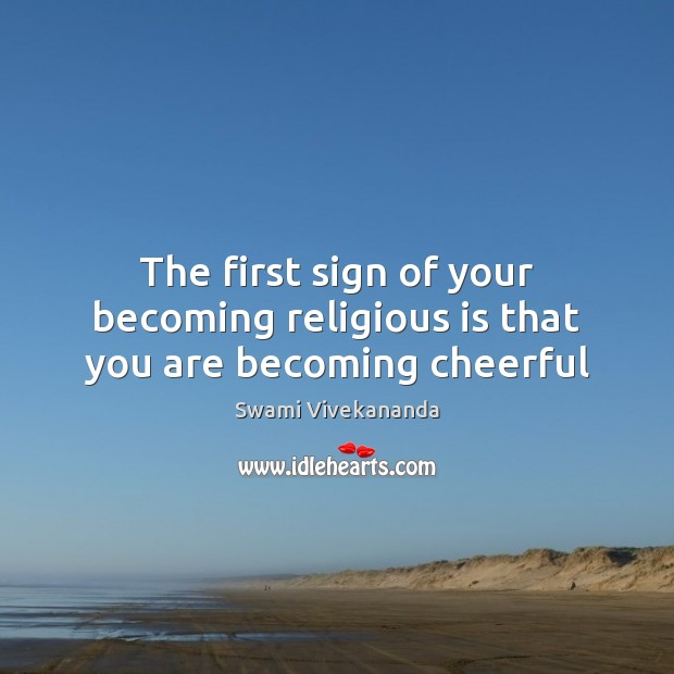 The first sign of your becoming religious is that you are becoming cheerful Image