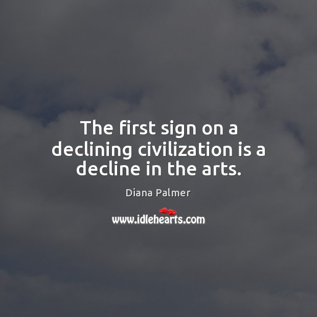 Image, The first sign on a declining civilization is a decline in the arts.