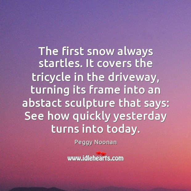 The first snow always startles. It covers the tricycle in the driveway, Peggy Noonan Picture Quote
