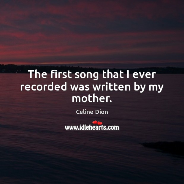 The first song that I ever recorded was written by my mother. Celine Dion Picture Quote