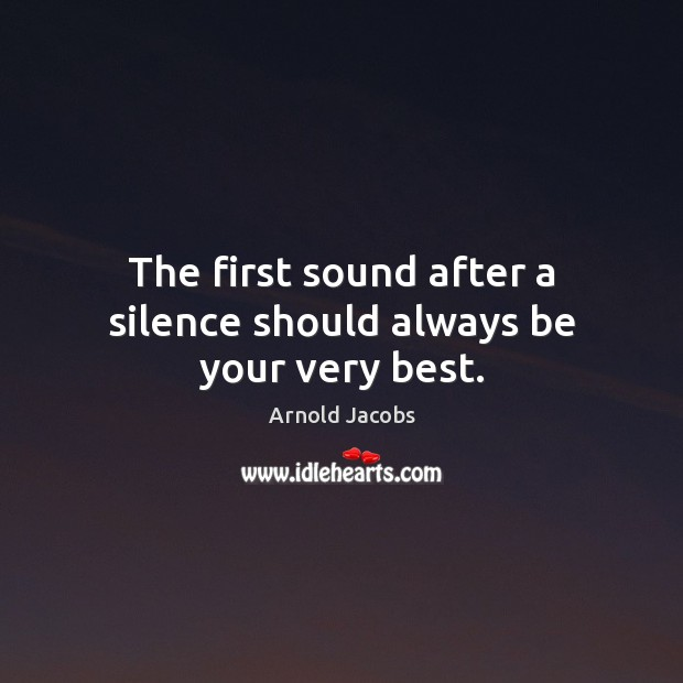 Image, The first sound after a silence should always be your very best.