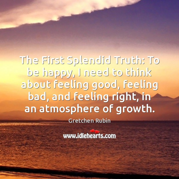 The First Splendid Truth: To be happy, I need to think about Gretchen Rubin Picture Quote