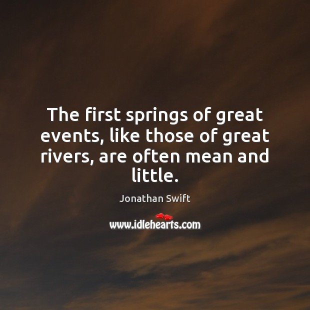 The first springs of great events, like those of great rivers, are often mean and little. Image