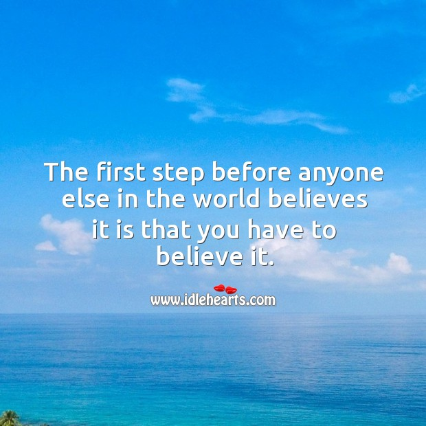 The first step before anyone else in the world believes it is that you have to believe it. Image