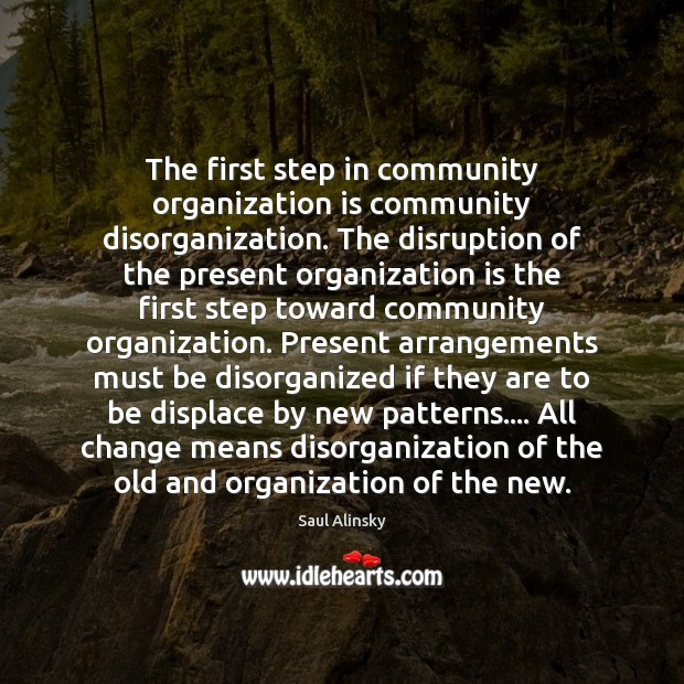 The first step in community organization is community disorganization. The disruption of Saul Alinsky Picture Quote