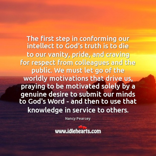 The first step in conforming our intellect to God's truth is to Nancy Pearcey Picture Quote