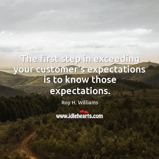 The first step in exceeding your customer's expectations is to know those expectations. Roy H. Williams Picture Quote