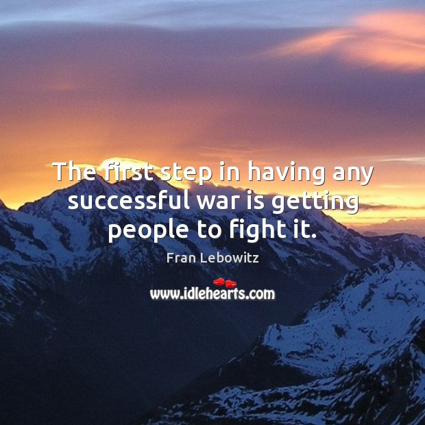 The first step in having any successful war is getting people to fight it. Image