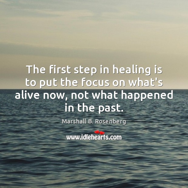 The first step in healing is to put the focus on what's Marshall B. Rosenberg Picture Quote