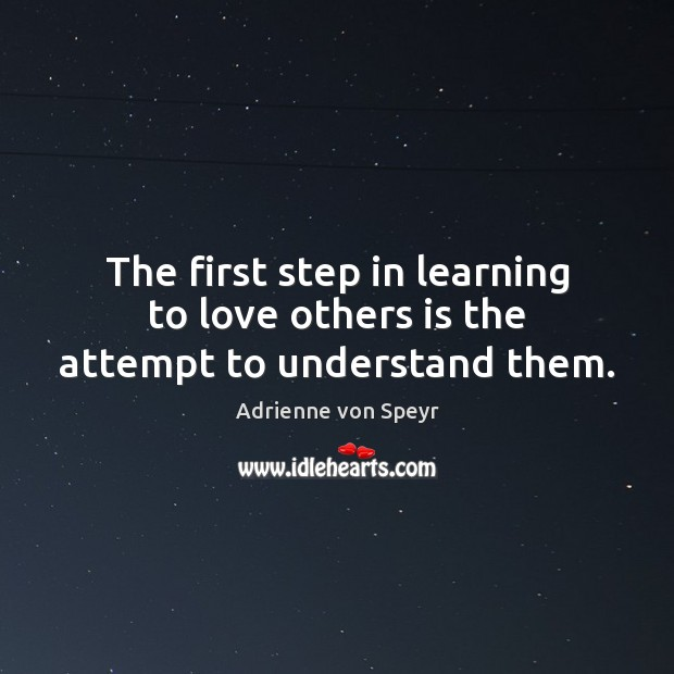 Image, The first step in learning to love others is the attempt to understand them.