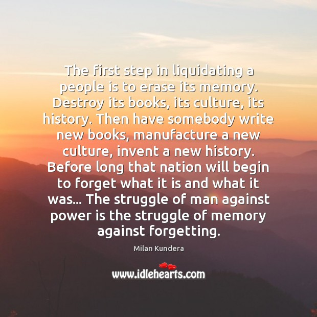 The first step in liquidating a people is to erase its memory. Milan Kundera Picture Quote