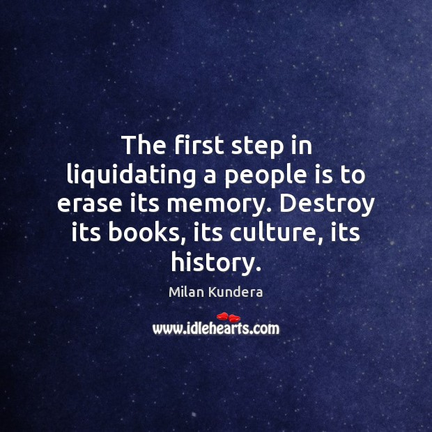 The first step in liquidating a people is to erase its memory. Image