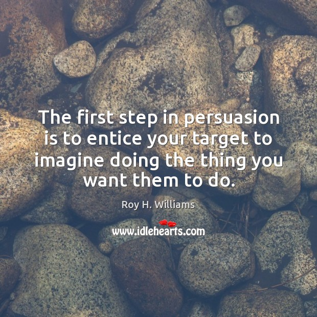 The first step in persuasion is to entice your target to imagine Roy H. Williams Picture Quote