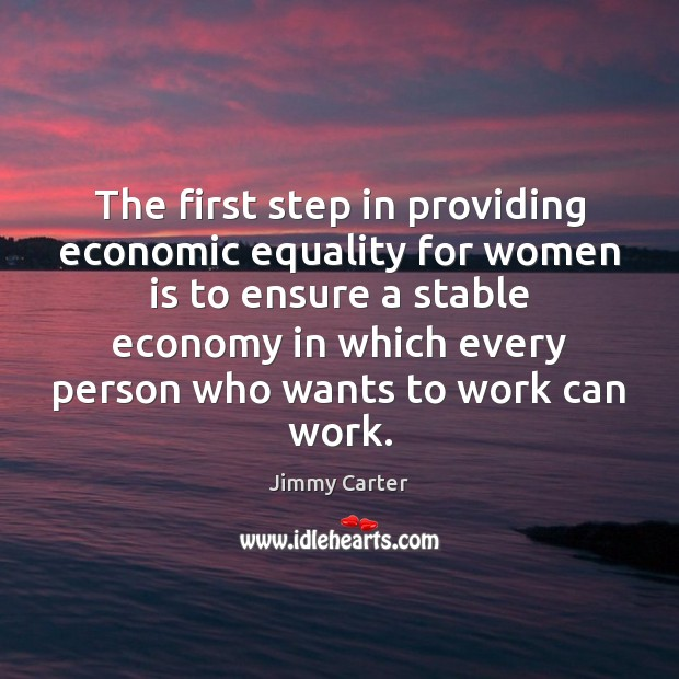 The first step in providing economic equality for women is to ensure Jimmy Carter Picture Quote