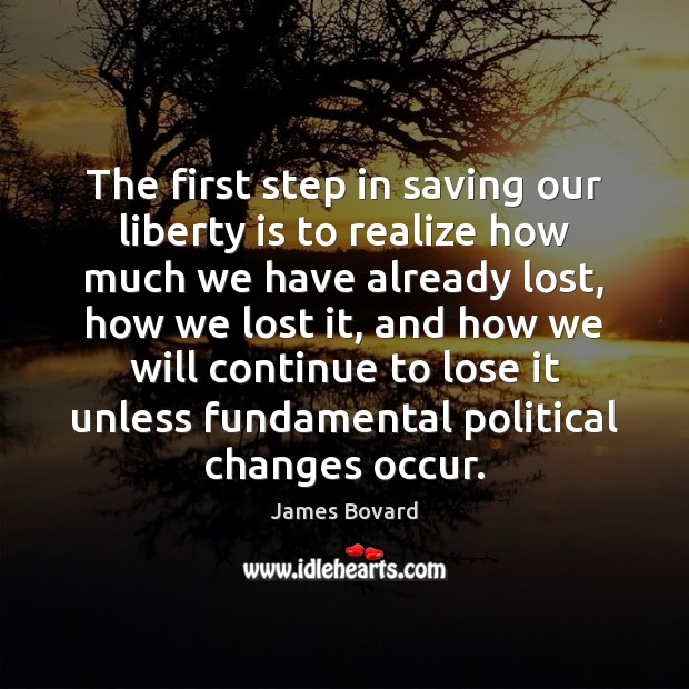 The first step in saving our liberty is to realize how much James Bovard Picture Quote