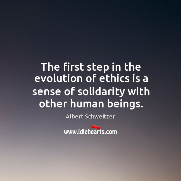 The first step in the evolution of ethics is a sense of solidarity with other human beings. Image