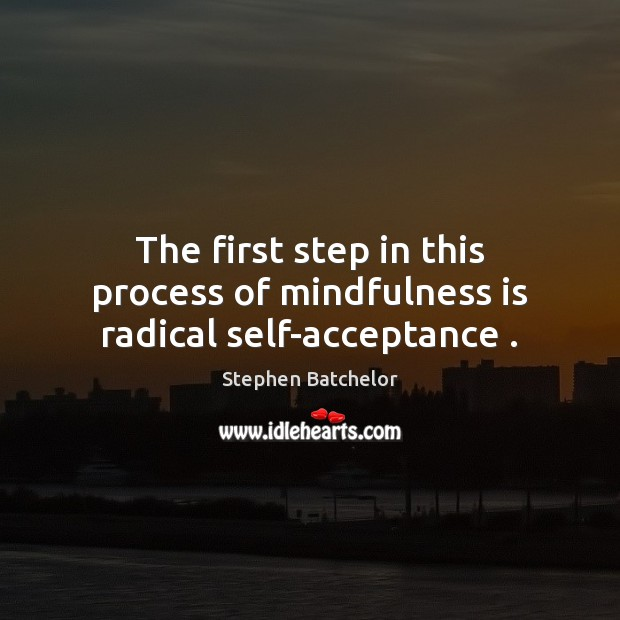The first step in this process of mindfulness is radical self-acceptance . Image