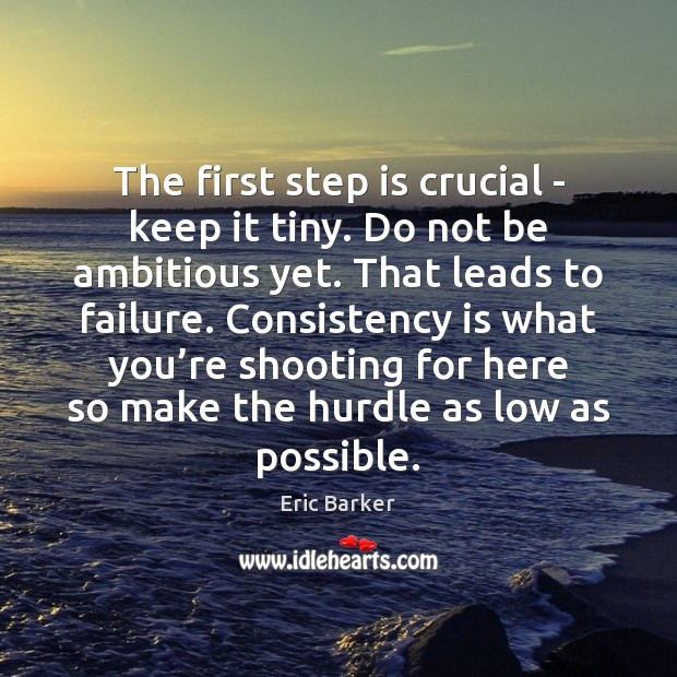The first step is crucial – keep it tiny. Do not be Eric Barker Picture Quote