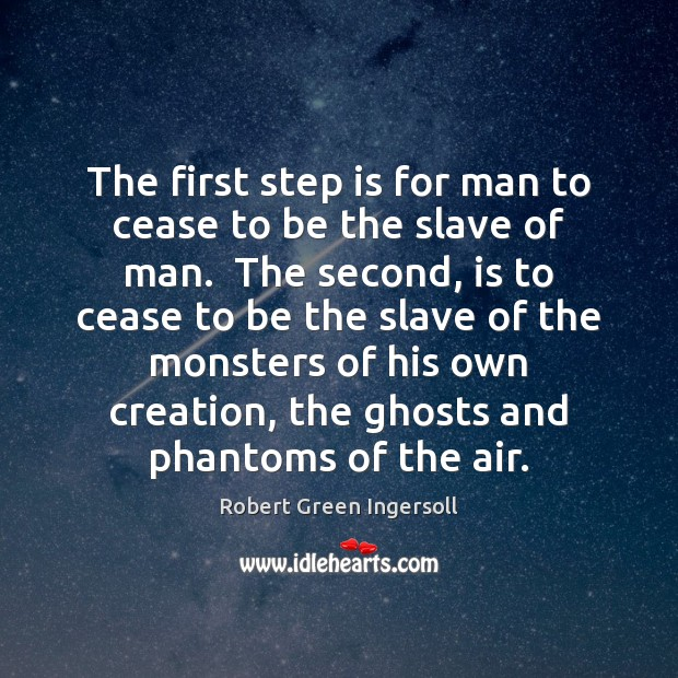 The first step is for man to cease to be the slave Robert Green Ingersoll Picture Quote