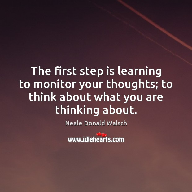 The first step is learning to monitor your thoughts; to think about Image
