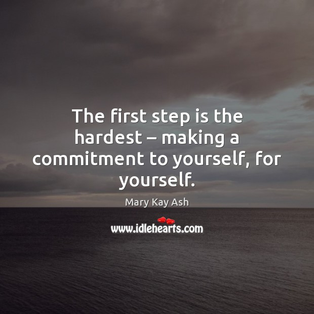 The first step is the hardest – making a commitment to yourself, for yourself. Mary Kay Ash Picture Quote