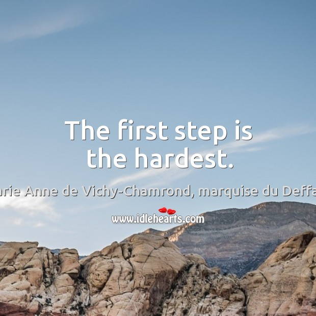 The first step is the hardest. Marie Anne de Vichy-Chamrond, marquise du Deffand Picture Quote