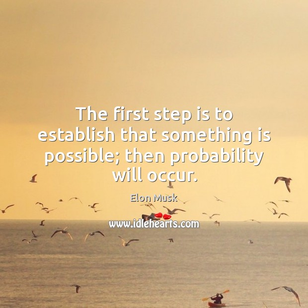 The first step is to establish that something is possible; then probability will occur. Elon Musk Picture Quote