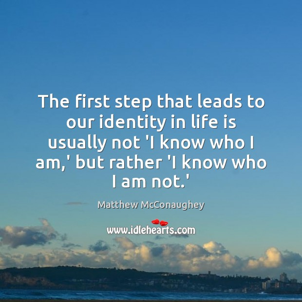 The first step that leads to our identity in life is usually Matthew McConaughey Picture Quote