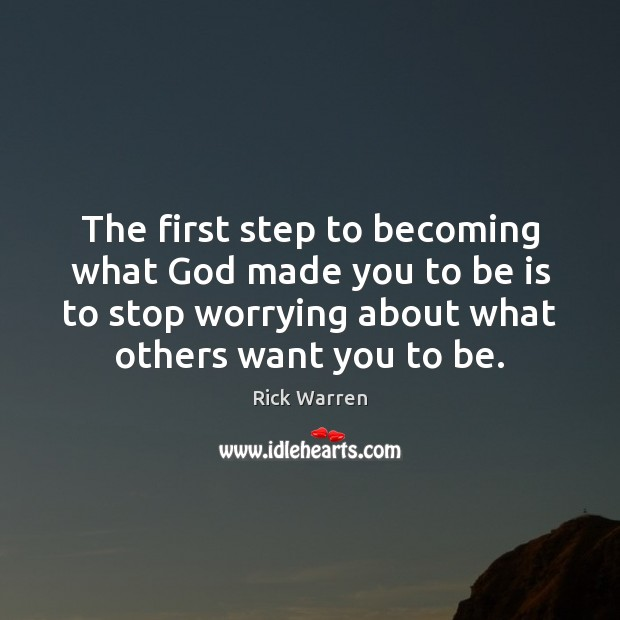 The first step to becoming what God made you to be is Rick Warren Picture Quote
