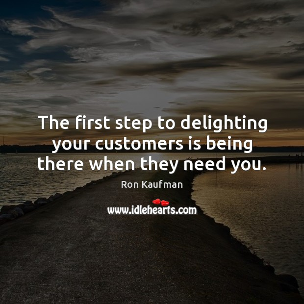 The first step to delighting your customers is being there when they need you. Ron Kaufman Picture Quote