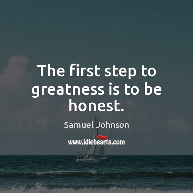 The first step to greatness is to be honest. Samuel Johnson Picture Quote