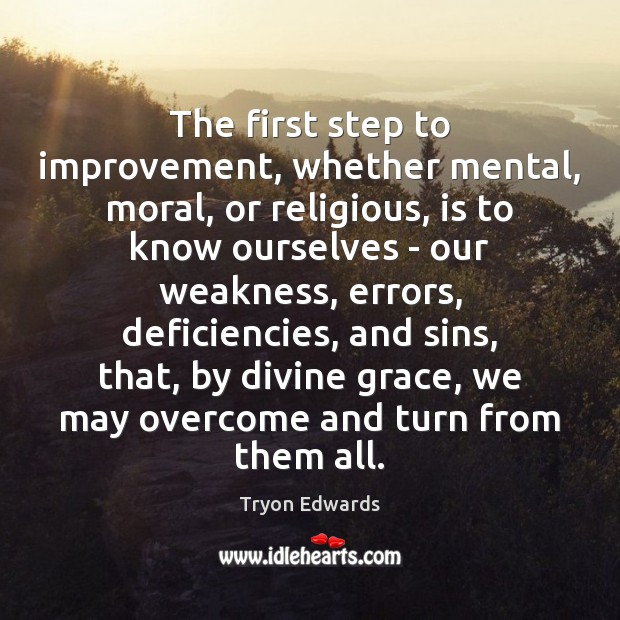 The first step to improvement, whether mental, moral, or religious, is to Tryon Edwards Picture Quote