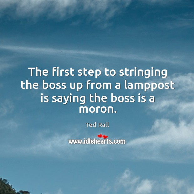 The first step to stringing the boss up from a lamppost is saying the boss is a moron. Ted Rall Picture Quote