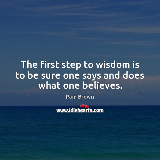 Image, The first step to wisdom is to be sure one says and does what one believes.