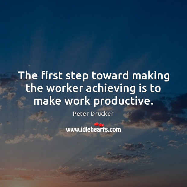 The first step toward making the worker achieving is to make work productive. Image