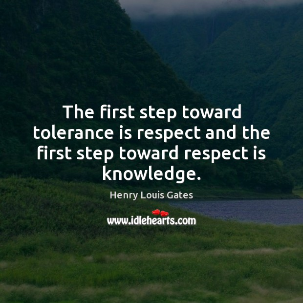 The first step toward tolerance is respect and the first step toward respect is knowledge. Tolerance Quotes Image