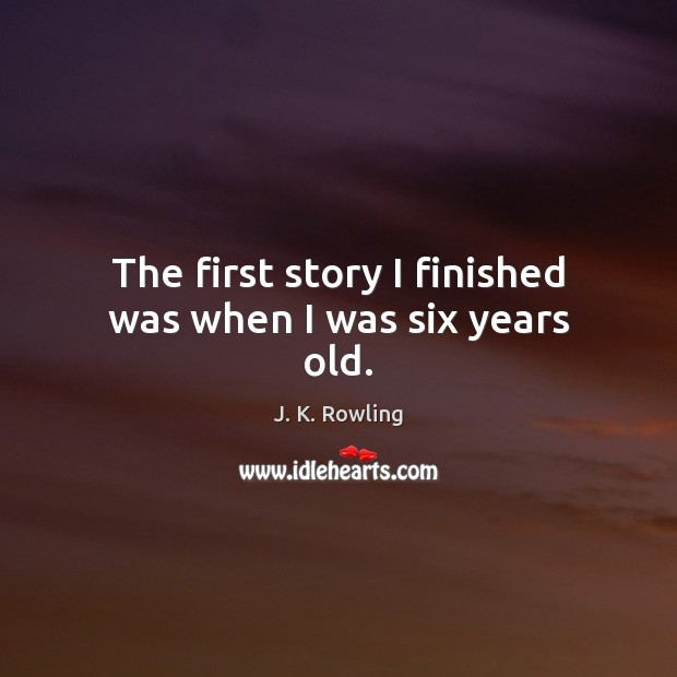 The first story I finished was when I was six years old. Image