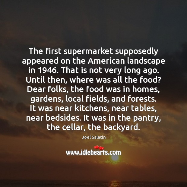 The first supermarket supposedly appeared on the American landscape in 1946. That is Joel Salatin Picture Quote