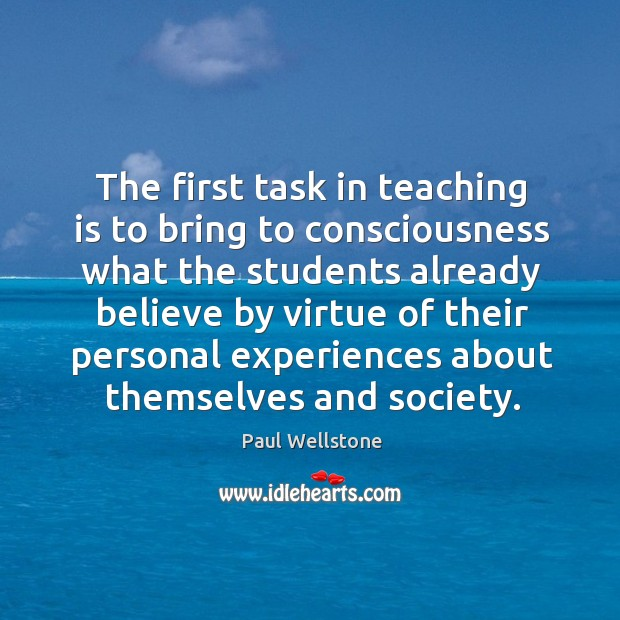 The first task in teaching is to bring to consciousness what the students Paul Wellstone Picture Quote