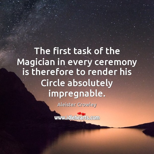 The first task of the Magician in every ceremony is therefore to Aleister Crowley Picture Quote