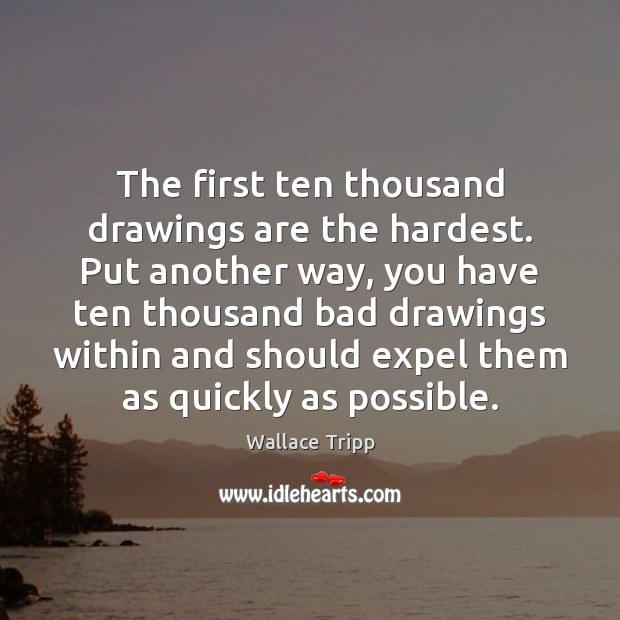 The first ten thousand drawings are the hardest. Put another way, you Image