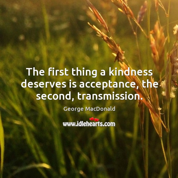 Image, The first thing a kindness deserves is acceptance, the second, transmission.