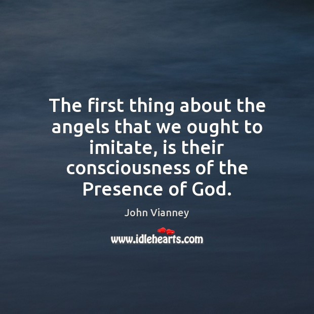 The first thing about the angels that we ought to imitate, is John Vianney Picture Quote